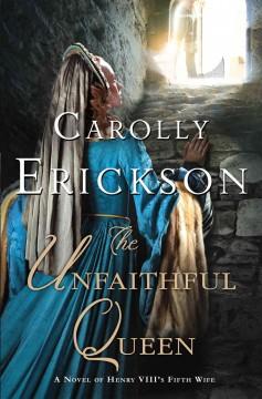 The unfaithful queen : a novel of Henry VIII's fifth wife / Carolly Erickson