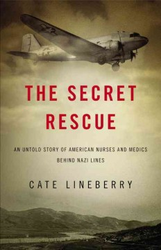 The secret rescue : an untold story of American nurses and medics behind Nazi lines / Cate Lineberry