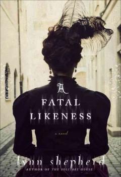 A fatal likeness : a novel / Lynn Shepherd