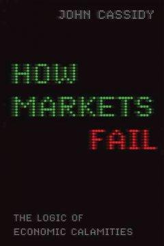 How markets fail : the logic of economic calamities / John Cassidy