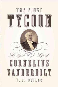 The first tycoon : the epic life of Cornelius Vanderbilt / T.J. Stiles