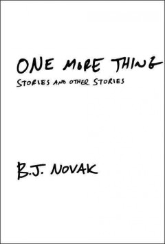 One more thing : stories and other stories / B.J. Novak