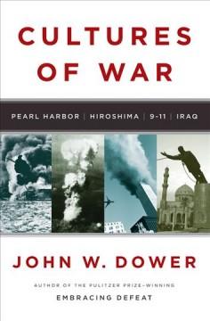 Cultures of war : Pearl Harbor, Hiroshima, 9-11, Iraq / John W. Dower