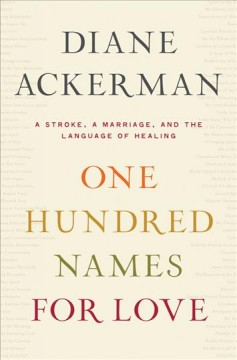 One hundred names for love : a stroke, a marriage, and the language of healing / Diane Ackerman