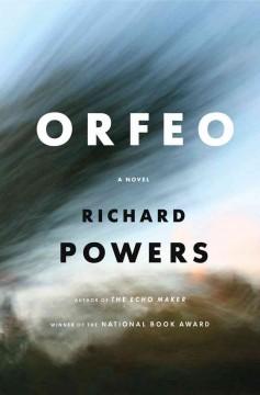 Orfeo : a novel / Richard Powers