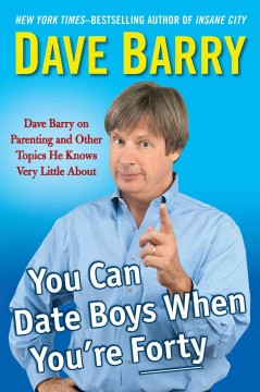 You can date boys when you're forty : Dave Barry on parenting and other topics he knows very little about / Dave Barry