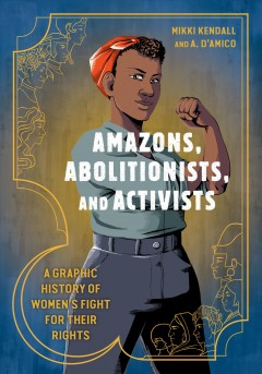 Amazons, abolitionists, and activists : a graphic history of women