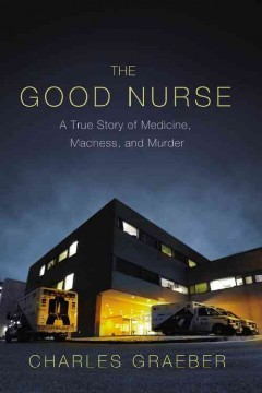 The good nurse : a true story of medicine, madness, and murder/ Charles Graeber