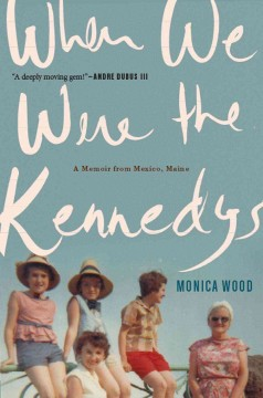 When we were the Kennedys : a memoir from Mexico, Maine / Monica Wood