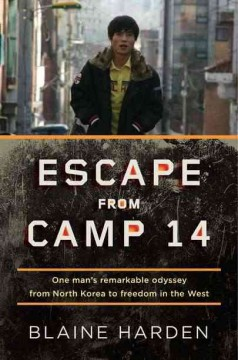 Escape from Camp 14 : one man's remarkable odyssey from North Korea to freedom in the West / Blaine Harden