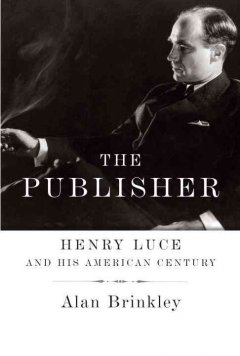 The publisher : Henry Luce and his American century / Alan Brinkley