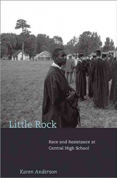 Little Rock : race and resistance at Central High School by Anderson, Karen