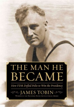 The man he became : how FDR defied polio to win the presidency / James Tobin