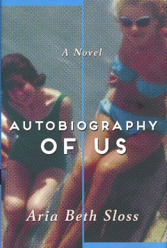 Autobiography of us : a novel / Aria Beth Sloss