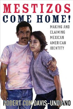 Mestizos come home! : making and claiming Mexican American identity by Davis, Robert Con