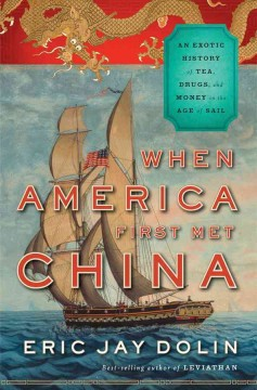 When America first met China : an exotic history of tea, drugs, and money in the Age of Sail / Eric Jay Dolin