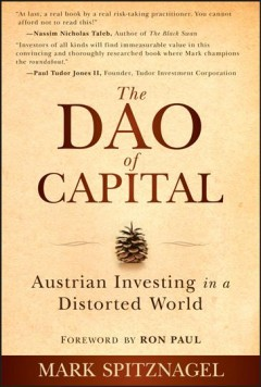 The Dao of capital : Austrian investing in a distorted world / Mark Spitznagel