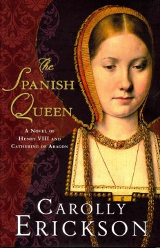 The Spanish queen : a novel of Henry VIII and Catherine of Aragon / Carolly Erickson
