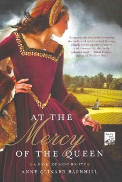 At the mercy of the queen : a novel of Anne Boleyn / Anne Clinard Barnhill