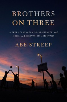 Brothers on three : a true story of family, resistance, and hope on a reservation in Montana by Streep, Abe.
