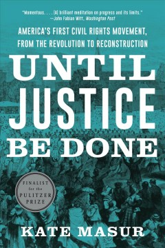 Until justice be done : America's first civil rights movement, from the revolution to reconstruction by Masur, Kate