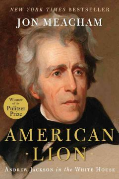 American lion : Andrew Jackson in the White House / Jon Meacham