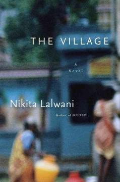 The village : a novel / Nikita Lalwani