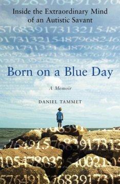 Born on a blue day : inside the extraordinary mind of an autistic savant : a memoir by Tammet, Daniel