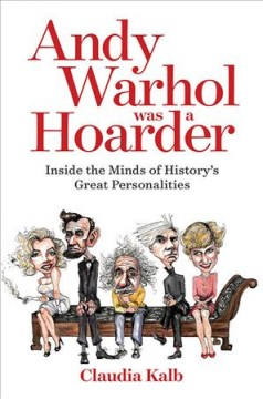 Andy Warhol was a hoarder : inside the minds of history's great personalities by Kalb, Claudia