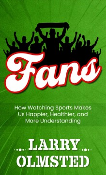 Fans : how watching sports makes us happier, healthier, and more understanding by Olmsted, Larry