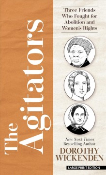 The agitators : three friends who fought for abolition and women's rights by Wickenden, Dorothy