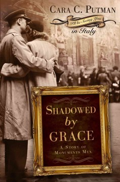 Shadowed by grace : a story of Monuments Men / Cara C. Putman