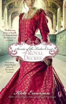 Secrets of the Tudor court. By royal decree / Kate Emerson