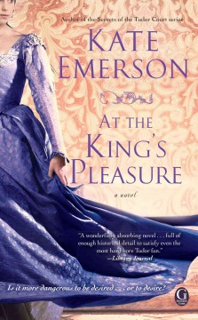 Secrets of the Tudor court. At the king's pleasure / Kate Emerson
