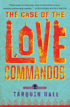 The case of the love commandos : from the files of Vish Puri, India's most private investigator / Tarquin Hall
