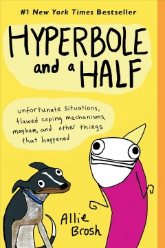 Hyperbole and a half : unfortunate situations, flawed coping mechanisms, mayhem, and other things that happened / Allie Brosh