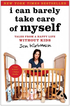 I can barely take care of myself : tales from a happy life without kids / Jen Kirkman