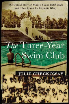 The three-year swim club : the untold story of Maui's Sugar Ditch kids and their quest for Olympic glory by Checkoway, Julie