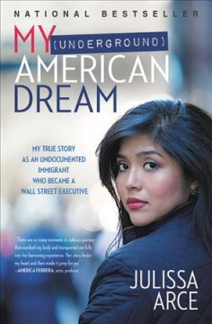 My (underground) American dream : my true story as an undocumented immigrant who became a Wall Street executive by Arce, Julissa