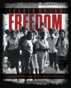 Locked up for freedom : civil rights protesters at the Leesburg Stockade by Schwartz, Heather E.