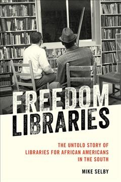 Freedom libraries : the untold story of libraries for African Americans in the South by Selby, Mike