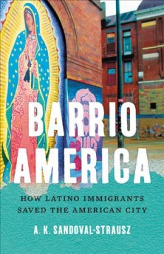 Barrio America : How Latino Immigrants Saved the American City by Sandoval-Strausz, A. K