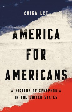 America for Americans : a history of xenophobia in the United States by Lee, Erika