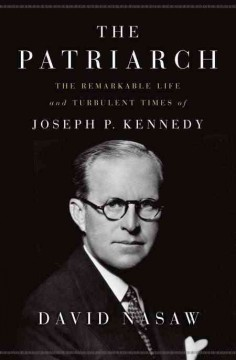 The patriarch : the remarkable life and turbulent times of Joseph P. Kennedy / David Nasaw