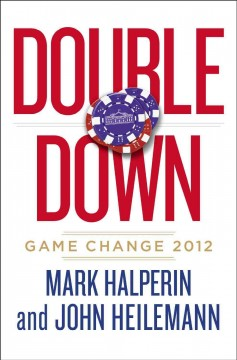 Double down : game change 2012 / Mark Halperin and John Heilemann
