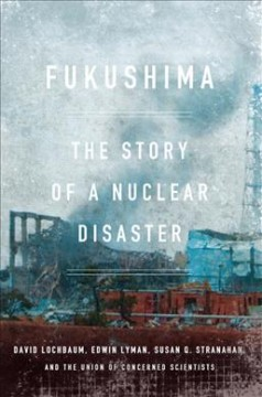 Fukushima : the story of a nuclear disaster / David Lochbaum
