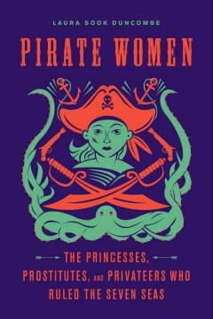 Pirate women : the princesses, prostitutes, and privateers who ruled the Seven Seas by Duncombe, Laura Sook