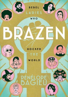 Brazen : rebel ladies who rocked the world by Bagieu, Pénélope