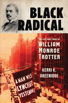 Black radical : the life and times of William Monroe Trotter by Greenidge, Kerri