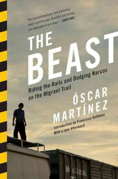 The beast : riding the rails and dodging narcos on the migrant trail by Martinez, Oscar.